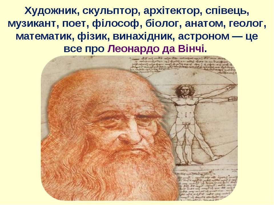 Художник, скульптор, архітектор, співець, музикант, поет, філософ, біолог, ан...