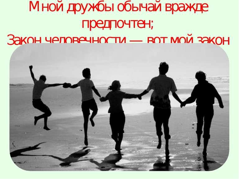 Мной дружбы обычай вражде предпочтен; Закон человечности — вот мой закон