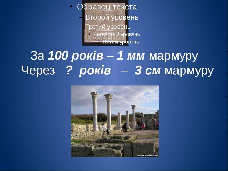 За 100 років – 1 мм мармуру Через ? років – 3 см мармуру