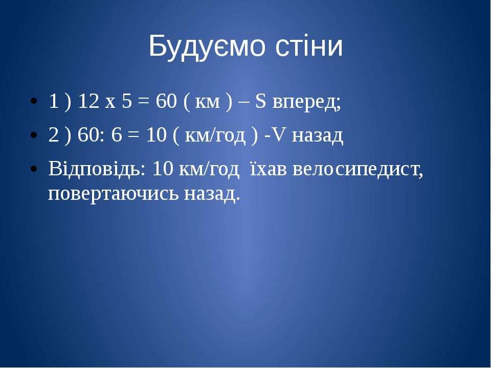 Будуємо стіни 1 ) 12 х 5 = 60 ( км ) – S вперед; 2 ) 60: 6 = 10 ( км/год ) -V...