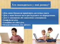 Хто знаходиться у зоні ризику? • Діти, яким батьки не приділяють достатньо ув...