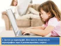 2. Доступ до порнографії. Діти можуть зіткнутись із порнографією через її роз...