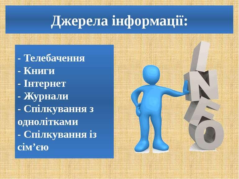 Джерела інформації: - Телебачення - Книги - Інтернет - Журнали - Спілкування ...