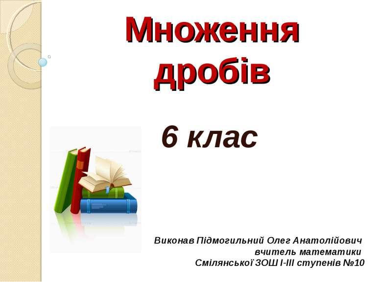 Множення дробів 6 клас Виконав Підмогильний Олег Анатолійович вчитель математ...