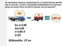 На вантажну машину навантажили у 5 разів більше вантажу, ніж на причеп. Скіль...
