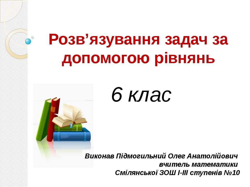 Розв'язування задач за допомогою рівнянь 6 клас Виконав Підмогильний Олег Ана...