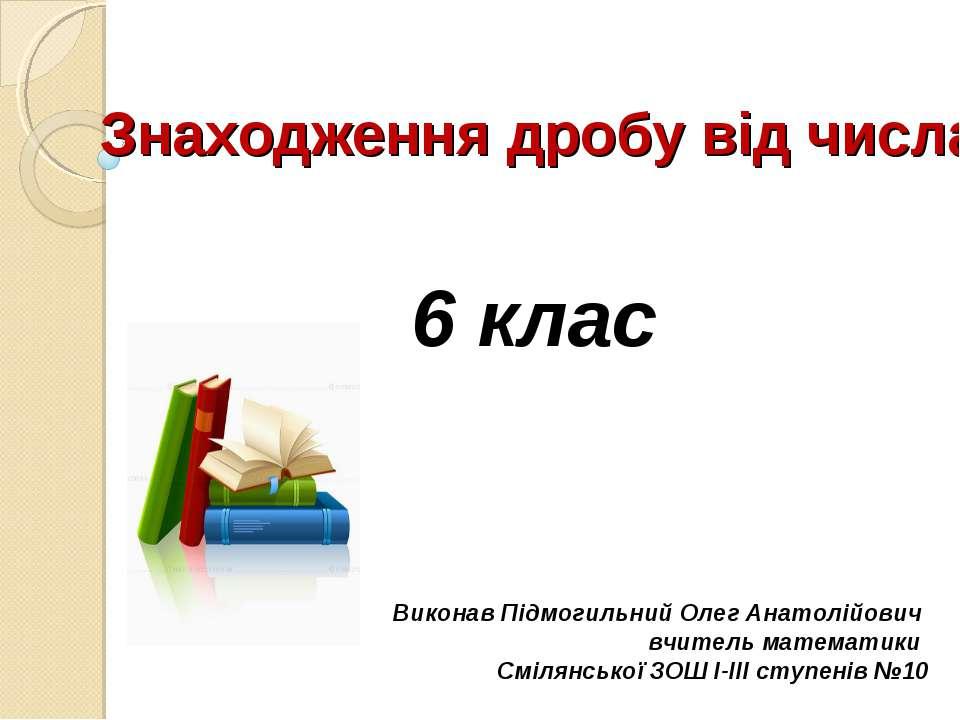 Виконав Підмогильний Олег Анатолійович вчитель математики Смілянської ЗОШ І-І...