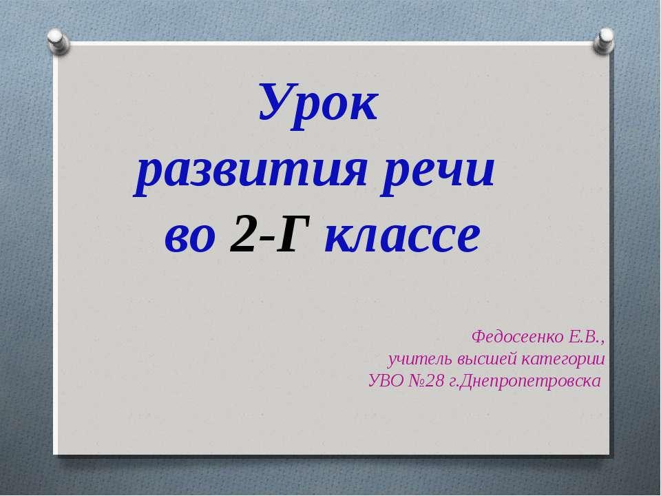 Урок развития речи во 2-Г классе Федосеенко Е.В., учитель высшей категории УВ...