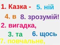 1. Казка - 2. вигадка, 3. та 4. в 5. ній 6. щось 7. повчальне, 8. зрозумій!