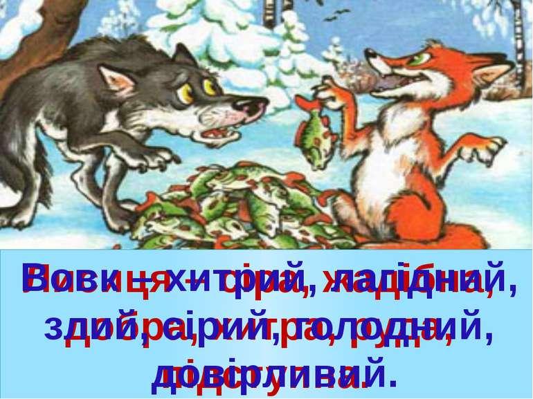 Лисиця – сіра, жадібна, добра, хитра, руда, підступна. Вовк – хитрий, лагідни...