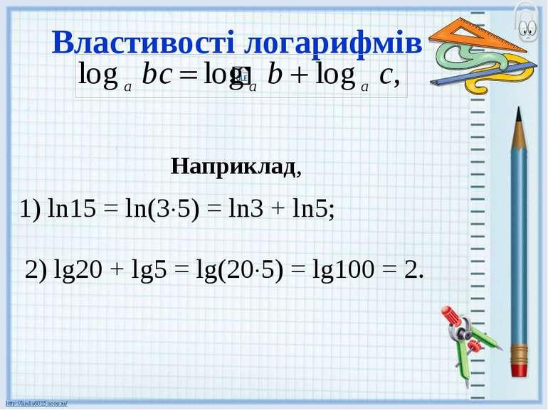 Властивості логарифмів Наприклад, 1) ln15 = ln(3 5) = ln3 + ln5; 2) lg20 + lg...