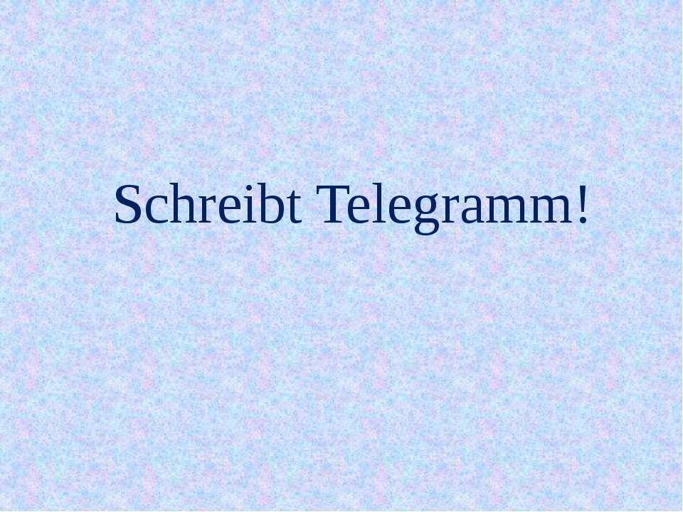 Schreibt Telegramm!