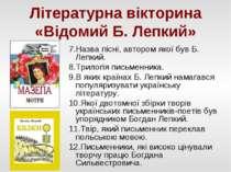 Літературна вікторина «Відомий Б. Лепкий» Назва пісні, автором якої був Б. Ле...