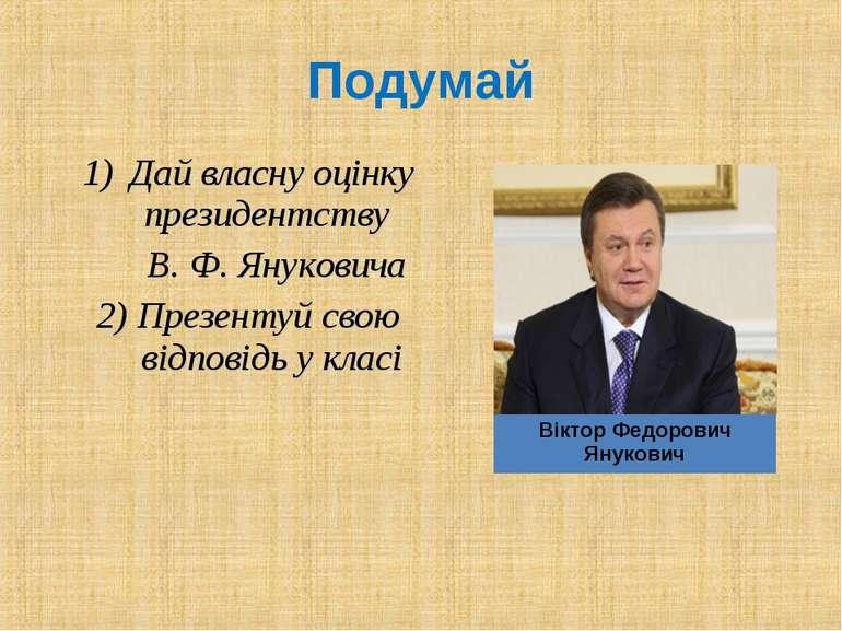 Дай власну оцінку президентству В. Ф. Януковича 2) Презентуй свою відповідь у...