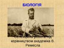 БІОЛОГІЯ Селекційна робота під керівництвом академіка В. Ремесла