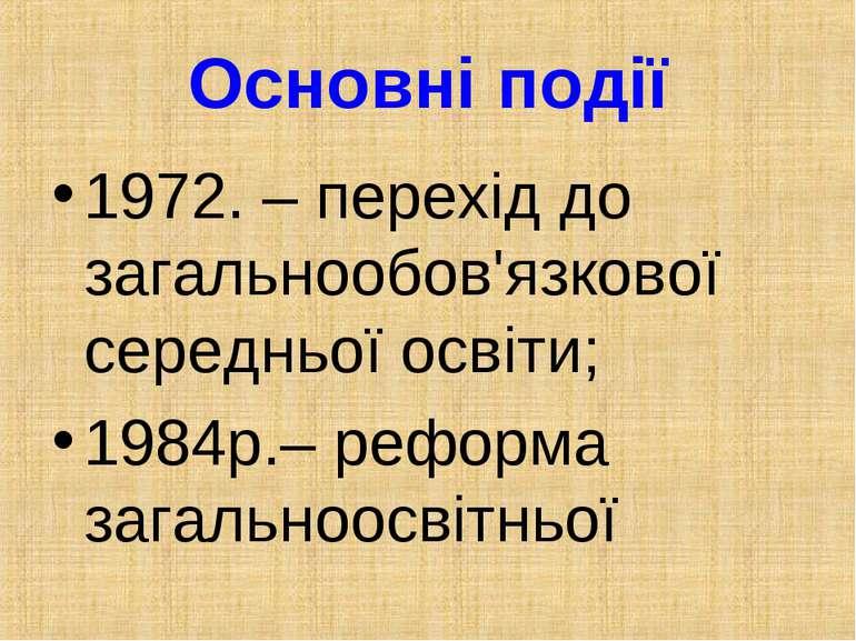 Основні події 1972. – перехід до загальнообов'язкової середньої освіти; 1984р...
