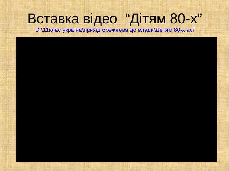 """Вставка відео """"Дітям 80-х""""D:\11клас україна\прихід брежнева до влади\Детям 80..."""