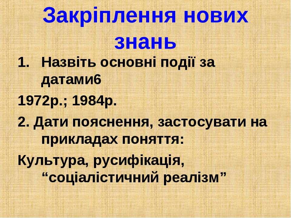 Закріплення нових знань Назвіть основні події за датами6 1972р.; 1984р. 2. Да...