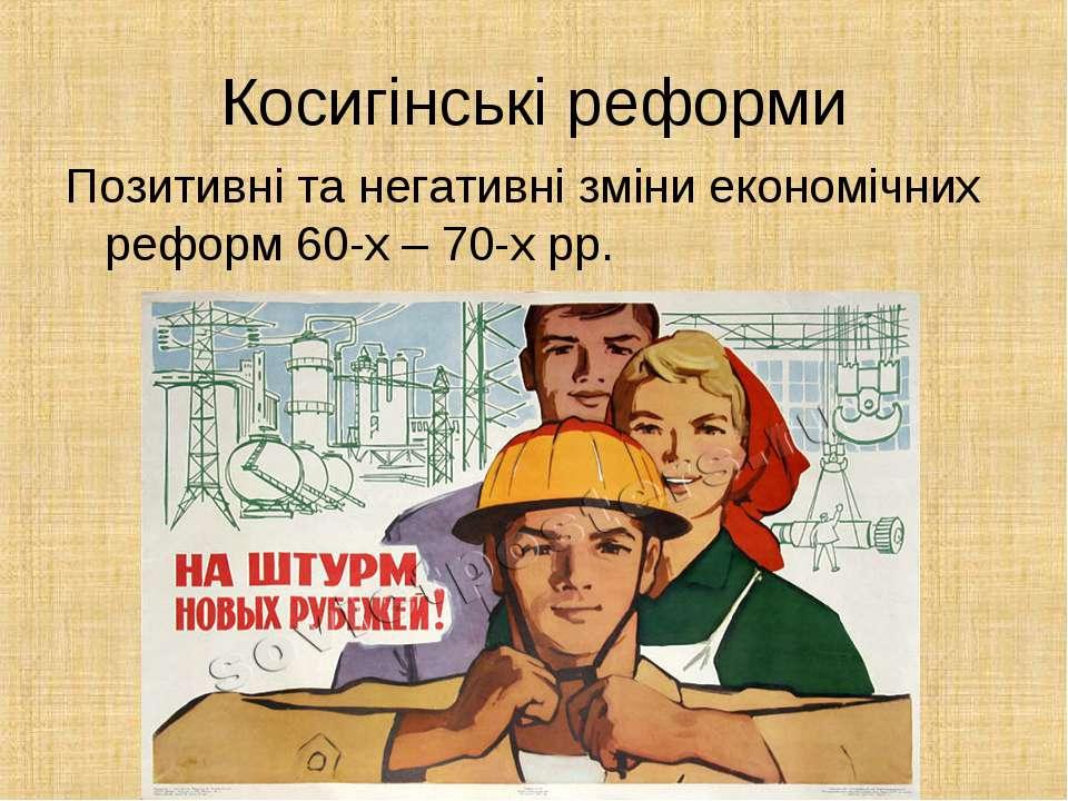 Косигінські реформи Позитивні та негативні зміни економічних реформ 60-х – 70...