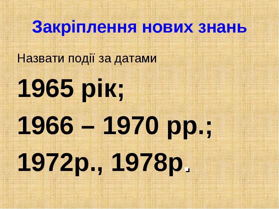 Закріплення нових знань Назвати події за датами 1965 рік; 1966 – 1970 рр.; 19...