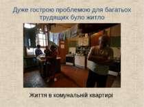 Дуже гострою проблемою для багатьох трудящих було житло Життя в комунальній к...