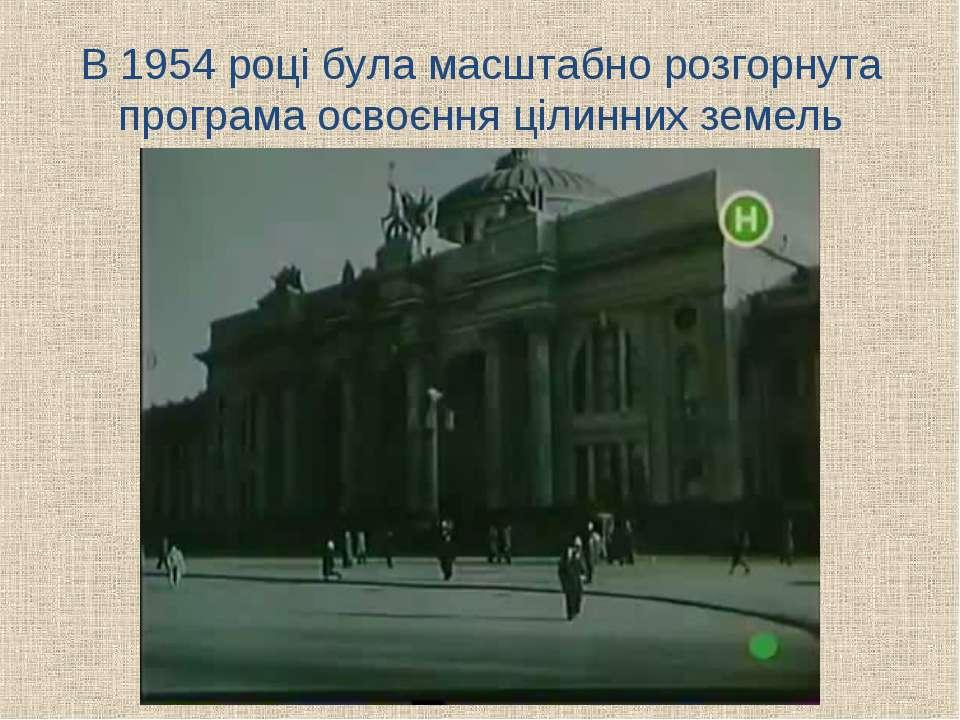 В 1954 році була масштабно розгорнута програма освоєння цілинних земель