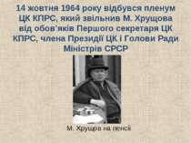 14 жовтня 1964 року відбувся пленум ЦК КПРС, який звільнив М. Хрущова від обо...