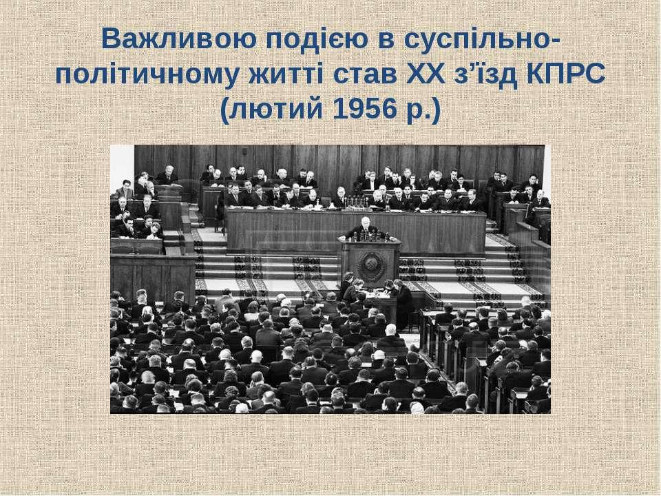 Важливою подією в суспільно-політичному житті став ХХ з'їзд КПРС (лютий 1956 р.)