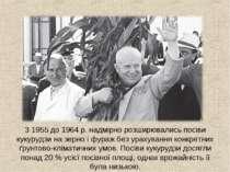 З 1955 до 1964 р. надмірно розширювались посіви кукурудзи на зерно і фураж бе...