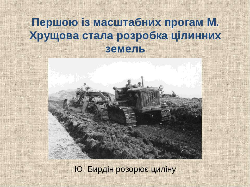 Першою із масштабних прогам М. Хрущова стала розробка цілинних земель Ю. Бирд...