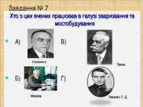Завдання № 7 Хто з цих вчених працював в галузі зварювання та мостобудування ...