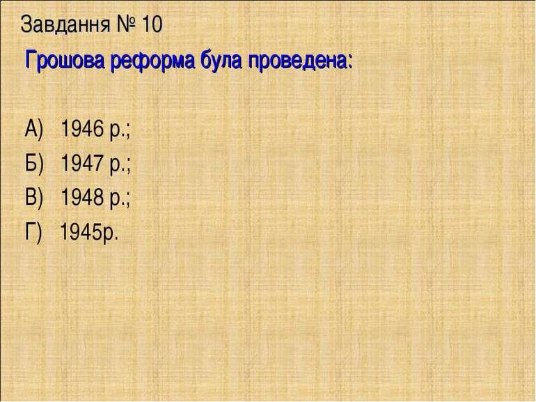 Завдання № 10 Грошова реформа була проведена: А) 1946 р.; Б) 1947 р.; В) 1948...