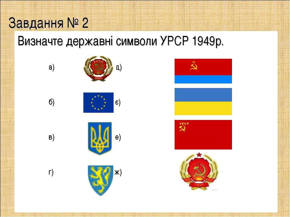 Завдання № 2 Визначте державні символи УРСР 1949р. а) д) б) є) в) е) г) ж)