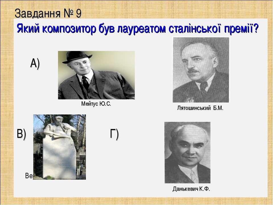 Завдання № 9 Який композитор був лауреатом сталінської премії? А) Б) В) Г) Ве...