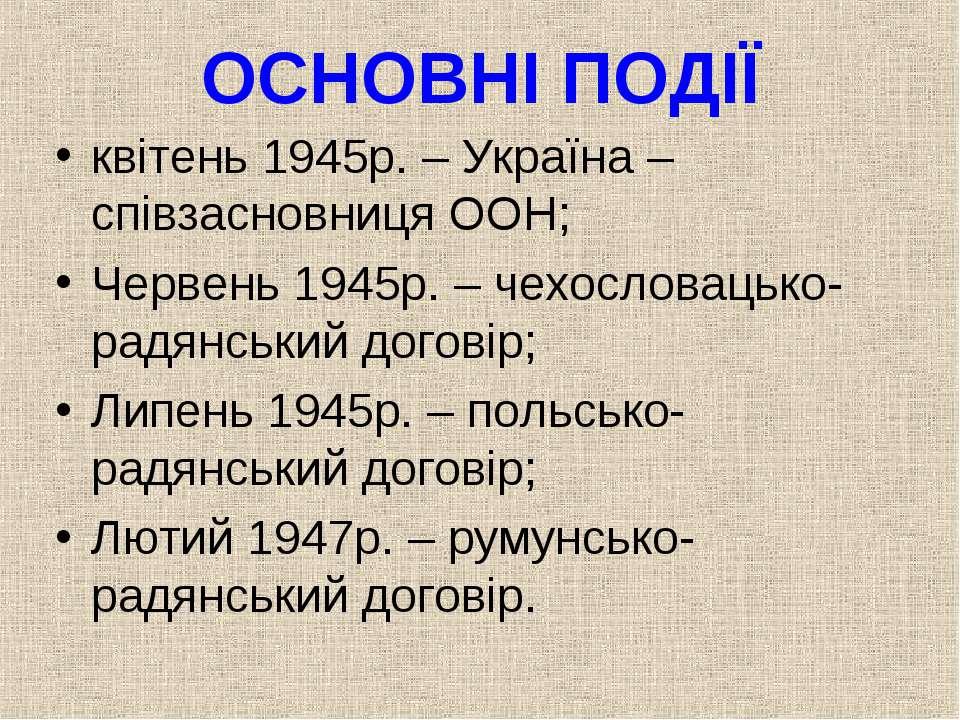 ОСНОВНІ ПОДІЇ квітень 1945р. – Україна – співзасновниця ООН; Червень 1945р. –...