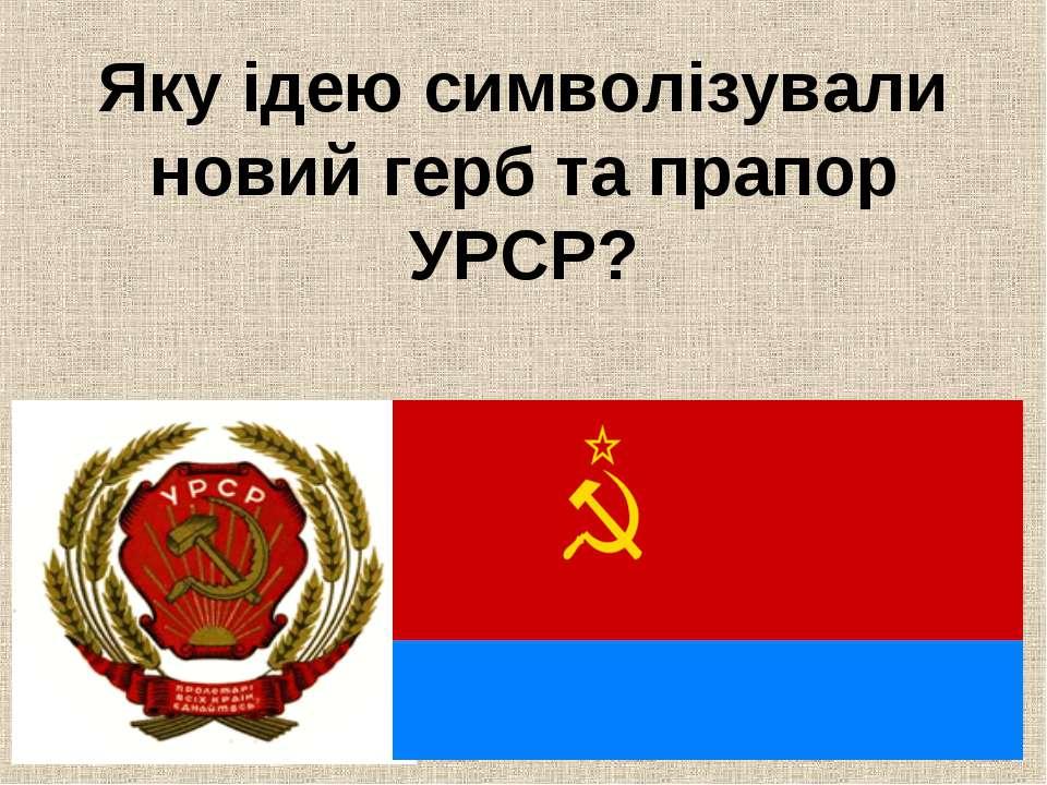 Яку ідею символізували новий герб та прапор УРСР?