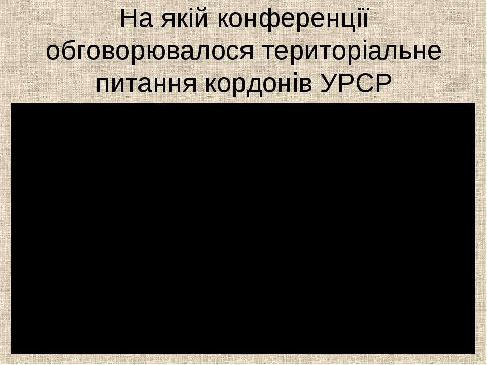 На якій конференції обговорювалося територіальне питання кордонів УРСР