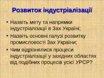 Розвиток індустріалізації Назвіть мету та напрямки індустріалізації в Зах Укр...