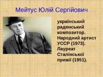 Мейтус Юлій Сергійович український радянський композитор. Народний артист УСС...