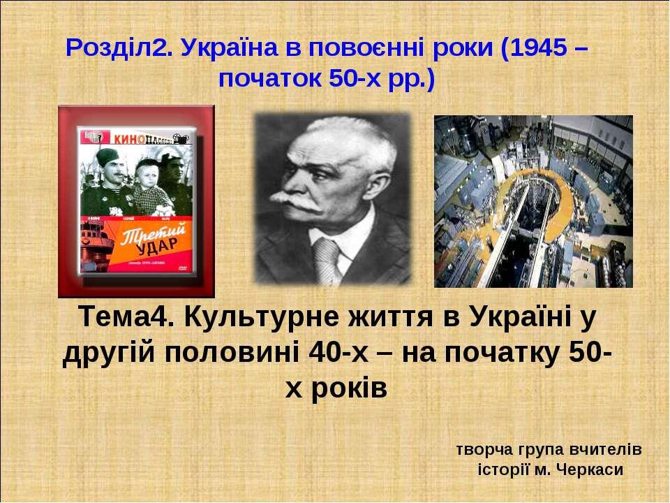 Тема4. Культурне життя в Україні у другій половині 40-х – на початку 50-х рок...