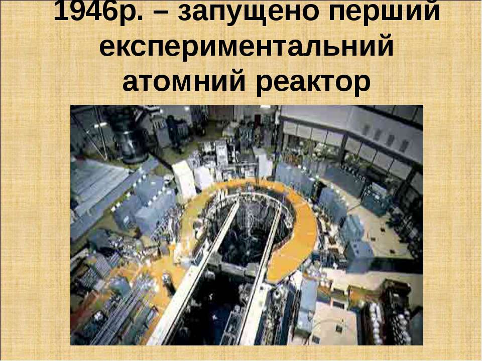 1946р. – запущено перший експериментальний атомний реактор