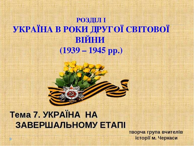 РОЗДІЛ І УКРАЇНА В РОКИ ДРУГОЇ СВІТОВОЇ ВІЙНИ (1939 – 1945 рр.) Тема 7. УКРАЇ...