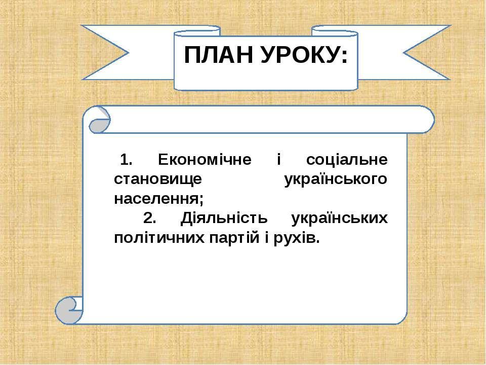 ПЛАН УРОКУ: 1. Економічне і соціальне становище українського населення; 2. Ді...