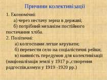 Причини колективізації 1. Економічні: а) через нестачу зерна в державі; б) по...