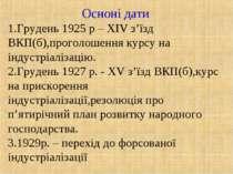 Осноні дати Грудень 1925 р – XIV з'їзд ВКП(б),проголошення курсу на індустріа...