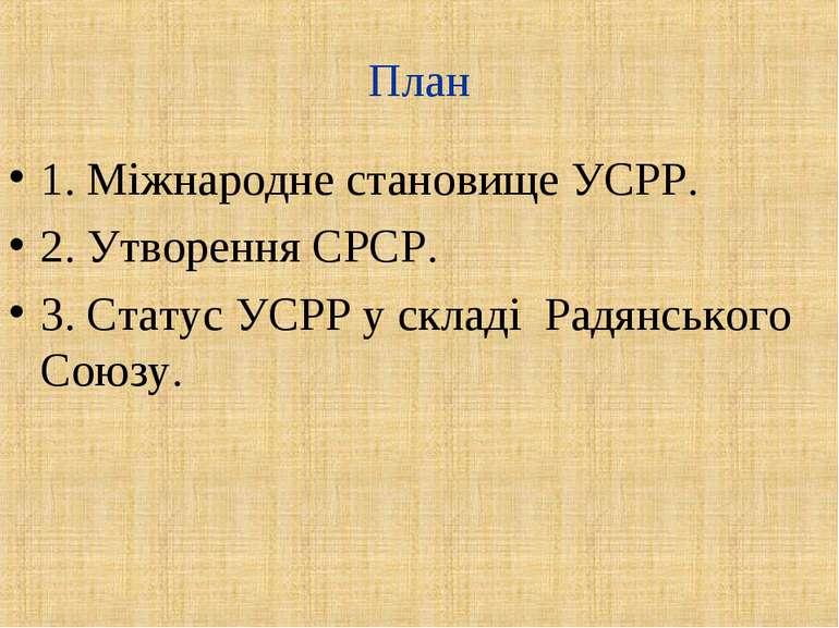 План 1. Міжнародне становище УСРР. 2. Утворення СРСР. 3. Статус УСРР у складі...