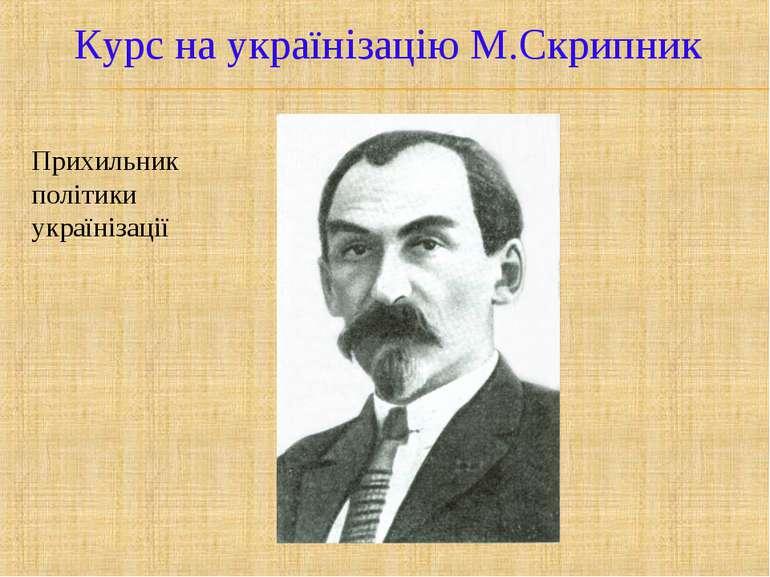 Курс на українізацію М.Скрипник Прихильник політики українізації