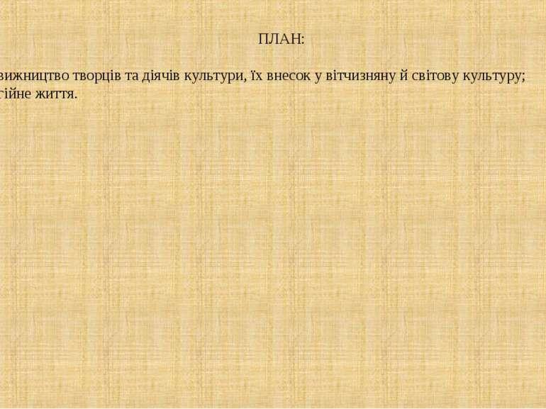 ПЛАН: Подвижництво творців та діячів культури, їх внесок у вітчизняну й світо...