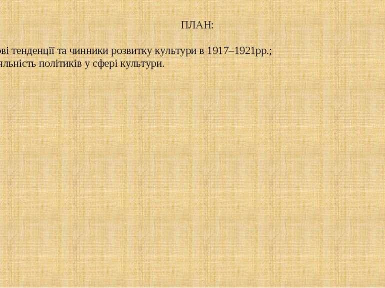 ПЛАН: 1. Нові тенденції та чинники розвитку культури в 1917–1921рр.; 2. Діяль...