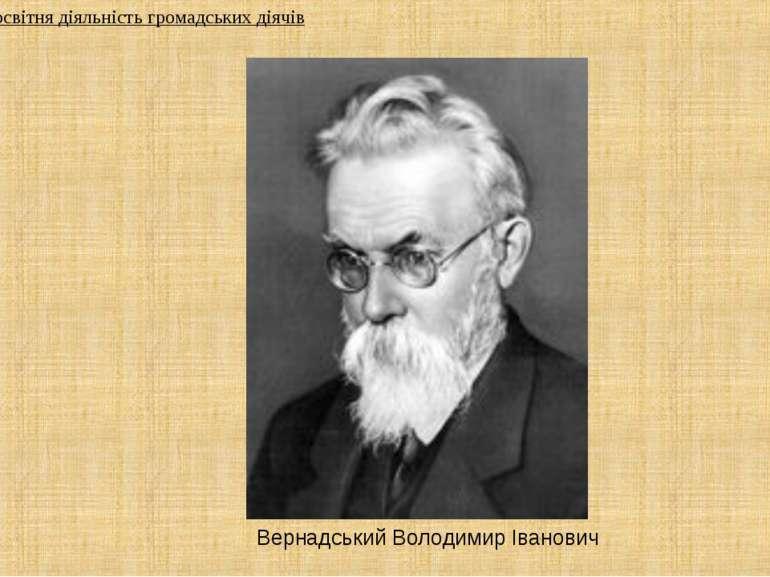 Вернадський Володимир Іванович 2. Культурно-освітня діяльність громадських ді...